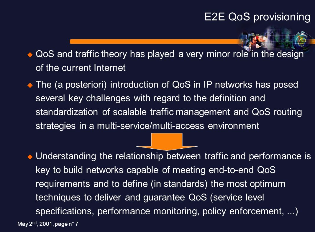 May 2 nd, 2001, page n° 7 E2E QoS provisioning QoS and traffic theory has played a very minor role in the design of the current Internet The (a posteriori) introduction of QoS in IP networks has posed several key challenges with regard to the definition and standardization of scalable traffic management and QoS routing strategies in a multi-service/multi-access environment Understanding the relationship between traffic and performance is key to build networks capable of meeting end-to-end QoS requirements and to define (in standards) the most optimum techniques to deliver and guarantee QoS (service level specifications, performance monitoring, policy enforcement,...)