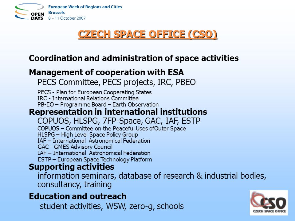 CZECH SPACE OFFICE (CSO) Coordination and administration of space activities Management of cooperation with ESA PECS Committee, PECS projects, IRC, PB