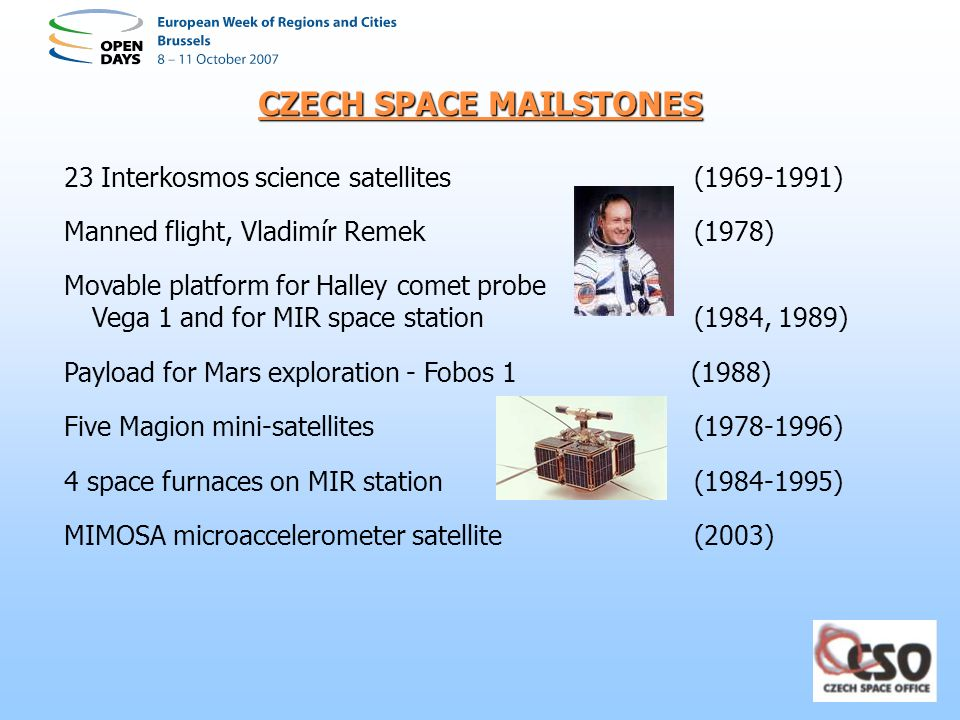 CZECH SPACE MAILSTONES 23 Interkosmos science satellites(1969-1991) Manned flight, Vladimír Remek (1978) Movable platform for Halley comet probe Vega 1 and for MIR space station(1984, 1989) Payload for Mars exploration - Fobos 1 (1988) Five Magion mini-satellites(1978-1996) 4 space furnaces on MIR station (1984-1995) MIMOSA microaccelerometer satellite (2003)