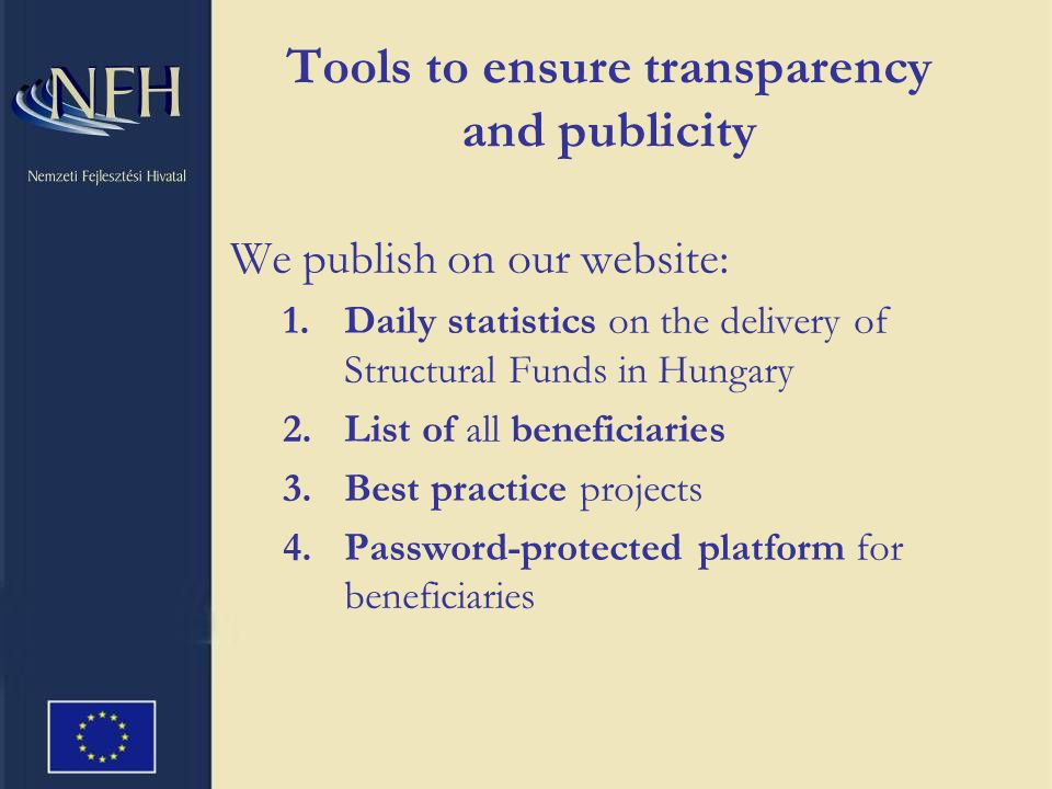 Tools to ensure transparency and publicity We publish on our website: 1.Daily statistics on the delivery of Structural Funds in Hungary 2.List of all beneficiaries 3.Best practice projects 4.Password-protected platform for beneficiaries