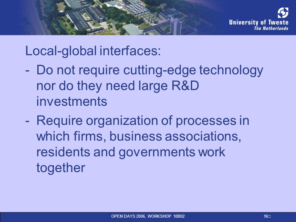 OPEN DAYS 2006, WORKSHOP 10B02 16 Local-global interfaces: -Do not require cutting-edge technology nor do they need large R&D investments -Require organization of processes in which firms, business associations, residents and governments work together