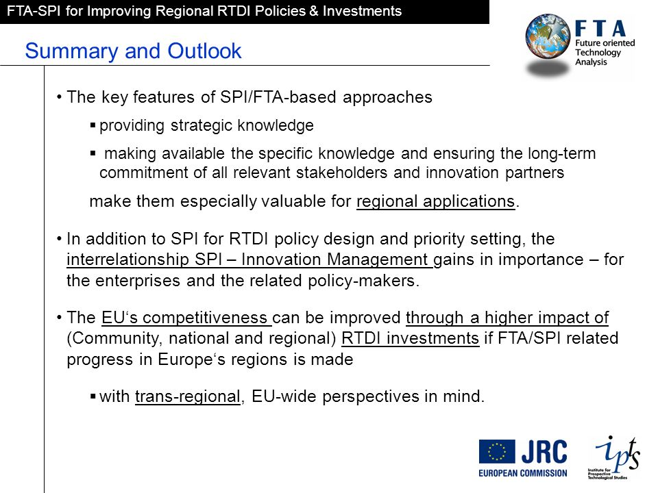 FTA-SPI for Improving Regional RTDI Policies & Investments Summary and Outlook The key features of SPI/FTA-based approaches providing strategic knowledge making available the specific knowledge and ensuring the long-term commitment of all relevant stakeholders and innovation partners make them especially valuable for regional applications.