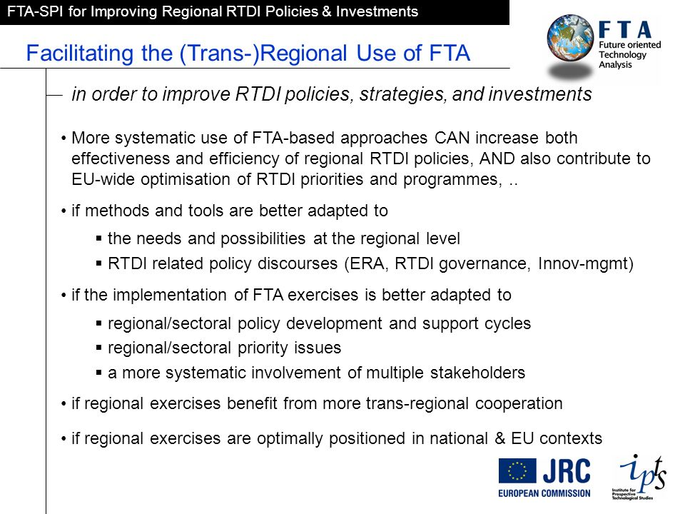 FTA-SPI for Improving Regional RTDI Policies & Investments Facilitating the (Trans-)Regional Use of FTA More systematic use of FTA-based approaches CAN increase both effectiveness and efficiency of regional RTDI policies, AND also contribute to EU-wide optimisation of RTDI priorities and programmes,..