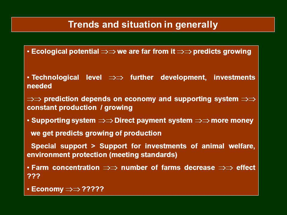 Trends and situation in generally Ecological potential we are far from it predicts growing Technological level further development, investments needed prediction depends on economy and supporting system constant production / growing Supporting system Direct payment system more money we get predicts growing of production Special support > Support for investments of animal welfare, environment protection (meeting standards) Farm concentration number of farms decrease effect .