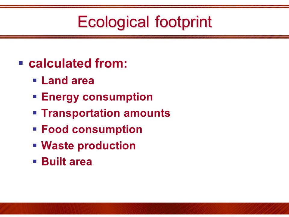 Ecological footprint calculated from: Land area Energy consumption Transportation amounts Food consumption Waste production Built area