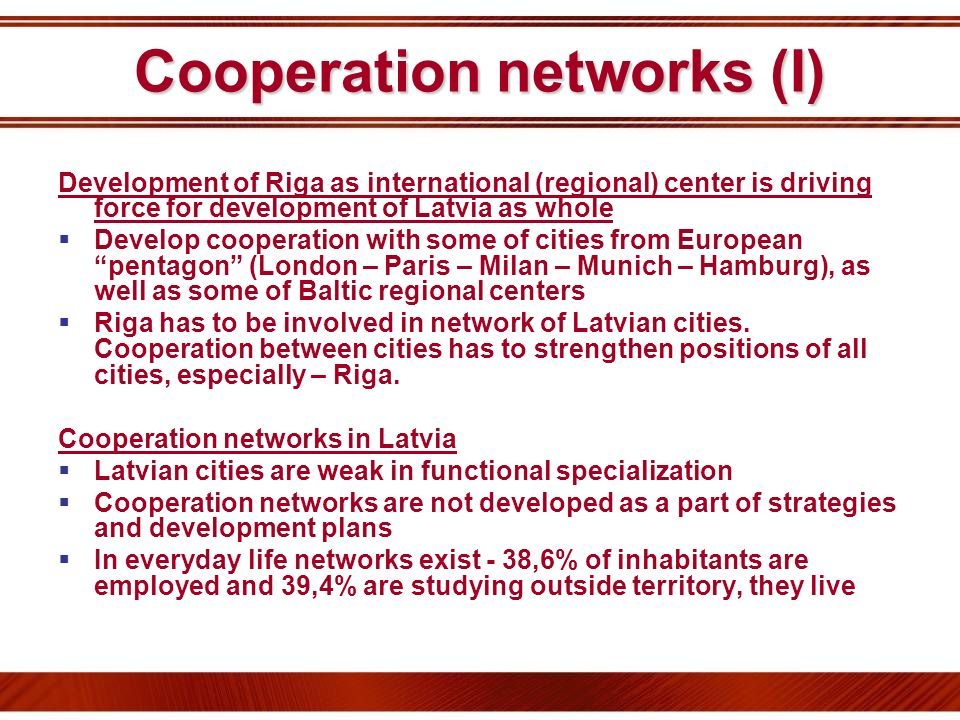 Cooperation networks (I) Development of Riga as international (regional) center is driving force for development of Latvia as whole Develop cooperatio