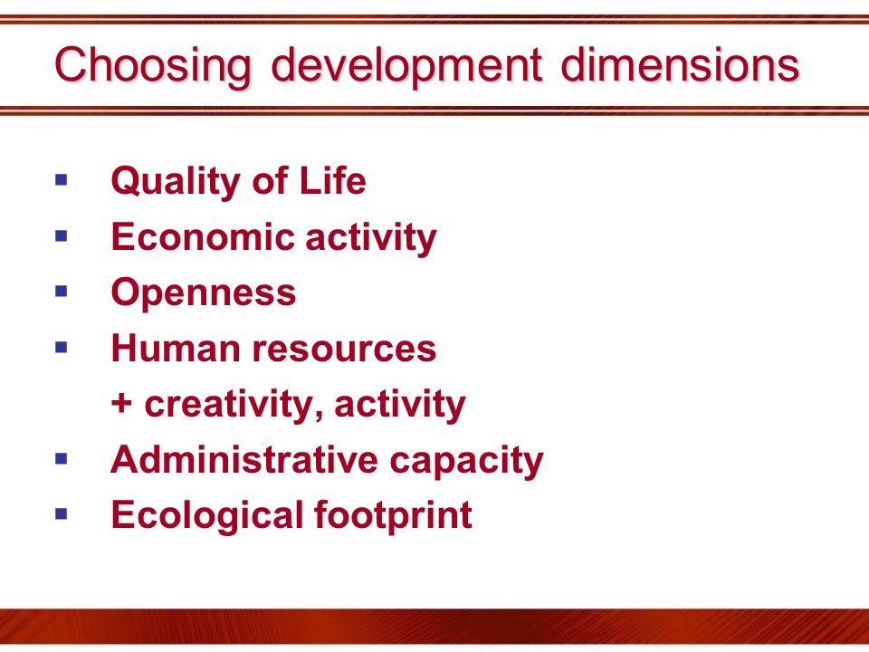 Choosing development dimensions Quality of Life Economic activity Openness Human resources + creativity, activity Administrative capacity Ecological f