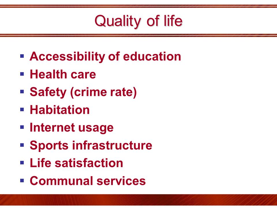 Quality of life Accessibility of education Health care Safety (crime rate) Habitation Internet usage Sports infrastructure Life satisfaction Communal