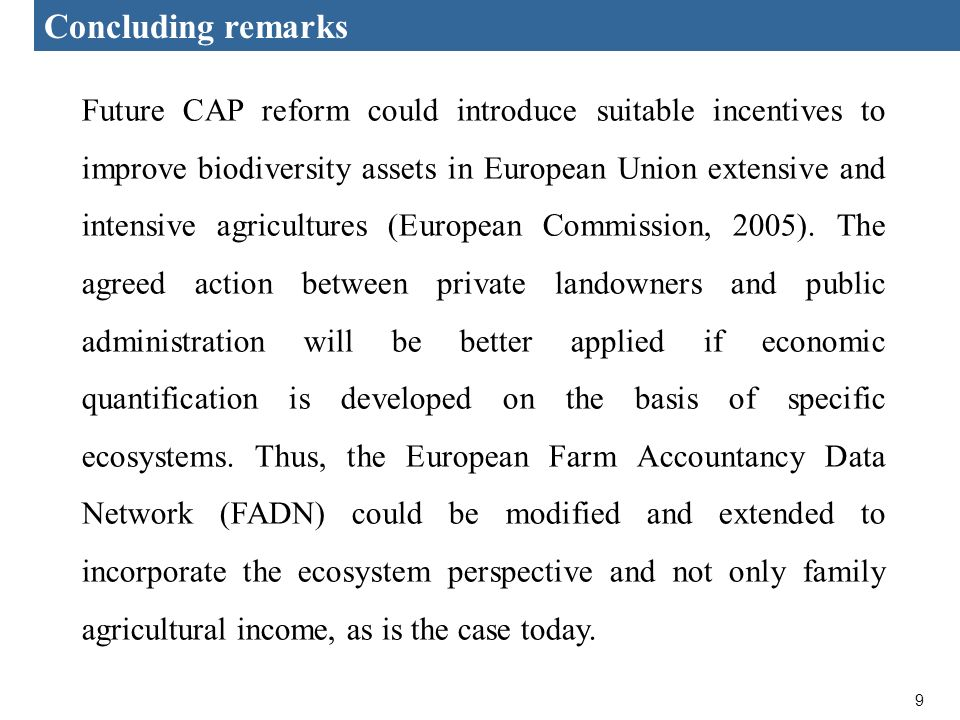 9 Concluding remarks Future CAP reform could introduce suitable incentives to improve biodiversity assets in European Union extensive and intensive agricultures (European Commission, 2005).