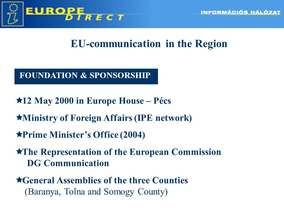 EU-communication in the Region 12 May 2000 in Europe House – Pécs Ministry of Foreign Affairs (IPE network) Prime Ministers Office (2004) The Representation of the European Commission DG Communication General Assemblies of the three Counties (Baranya, Tolna and Somogy County) FOUNDATION & SPONSORSHIP