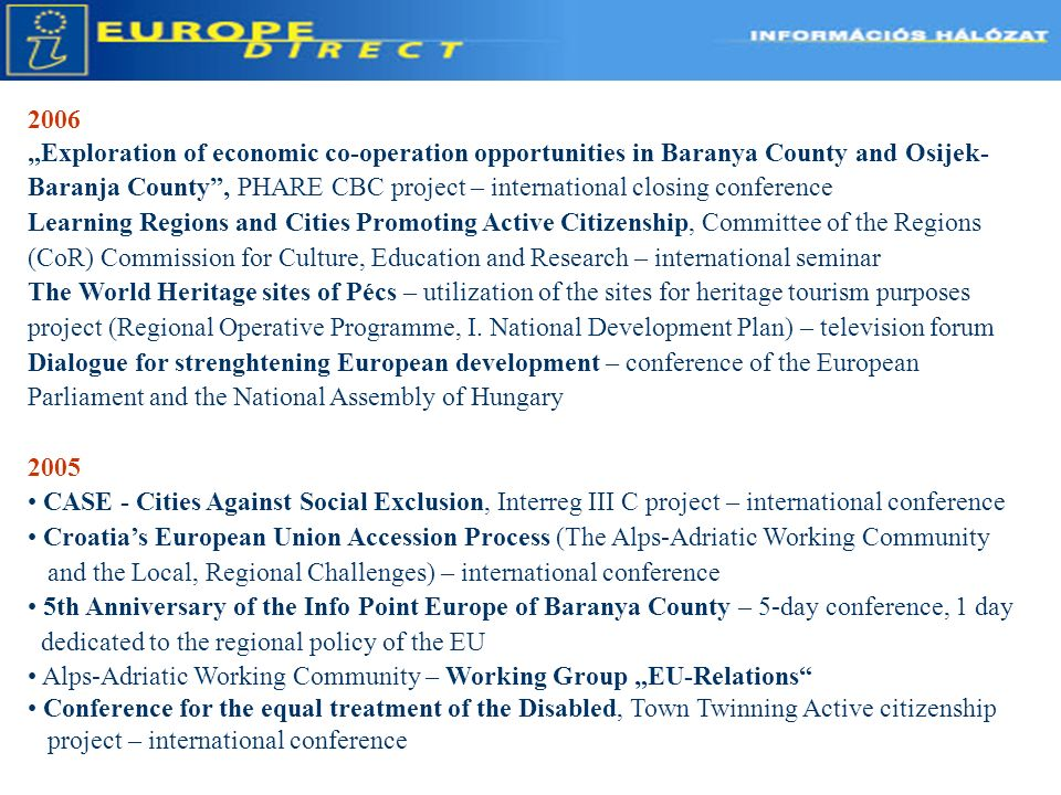 Tools of Communication 2006 Exploration of economic co-operation opportunities in Baranya County and Osijek- Baranja County, PHARE CBC project – international closing conference Learning Regions and Cities Promoting Active Citizenship, Committee of the Regions (CoR) Commission for Culture, Education and Research – international seminar The World Heritage sites of Pécs – utilization of the sites for heritage tourism purposes project (Regional Operative Programme, I.