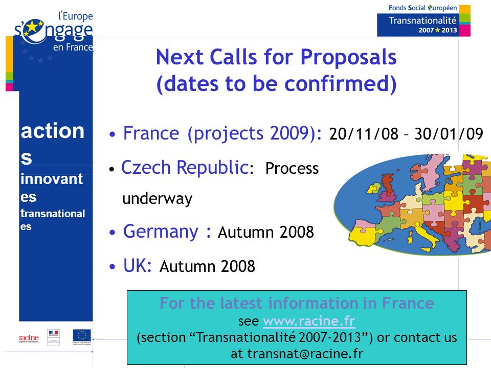 action s innovant es t ransnational es Next Calls for Proposals (dates to be confirmed) France (projects 2009): 20/11/08 – 30/01/09 Czech Republic : Process underway Germany : Autumn 2008 UK: Autumn 2008 For the latest information in France see www.racine.frwww.racine.fr (section Transnationalité 2007-2013) or contact us at transnat@racine.fr