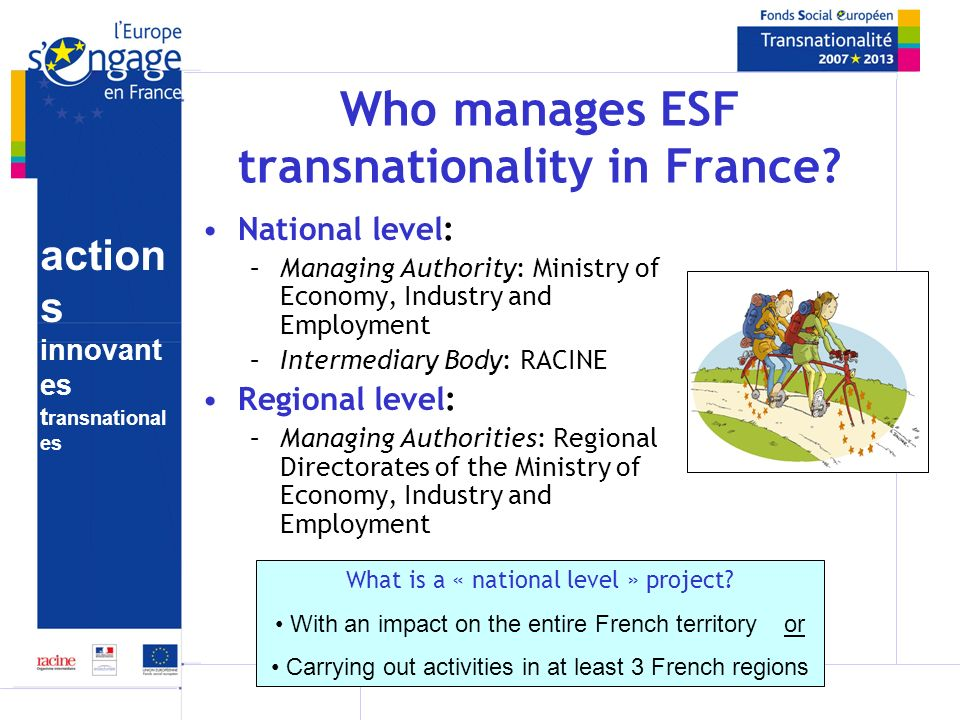 action s innovant es t ransnational es Duration and funding of projects N° of projects/year (approx): 50 Maximum duration: 12 months, in one calendar year (renewable) Total annual ESF budget available: 4.275 million Average ESF funding per project: 80 000 (1 year) Minimum match funding necessary: 45% Maximum ESF funding: 55% of total project cost