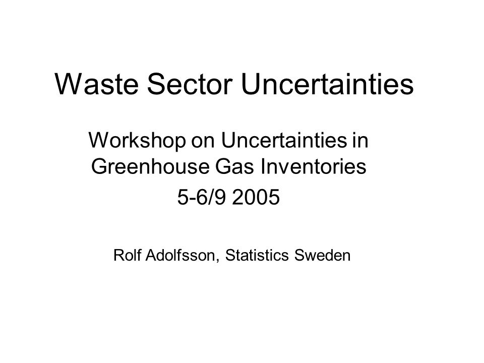 Waste Sector Uncertainties Workshop on Uncertainties in Greenhouse Gas Inventories 5-6/9 2005 Rolf Adolfsson, Statistics Sweden