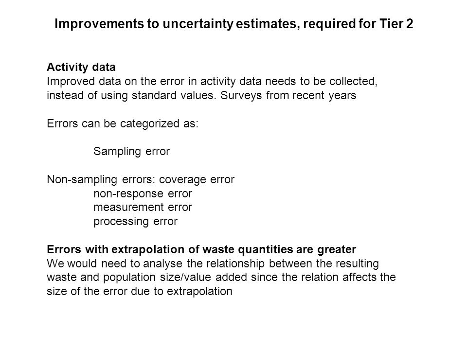 Improvements to uncertainty estimates, required for Tier 2 Activity data Improved data on the error in activity data needs to be collected, instead of using standard values.