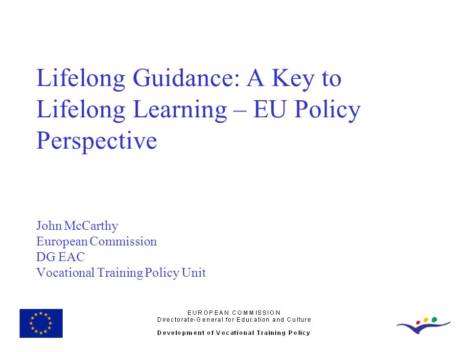 Lifelong Guidance: A Key to Lifelong Learning – EU Policy Perspective John McCarthy European Commission DG EAC Vocational Training Policy Unit