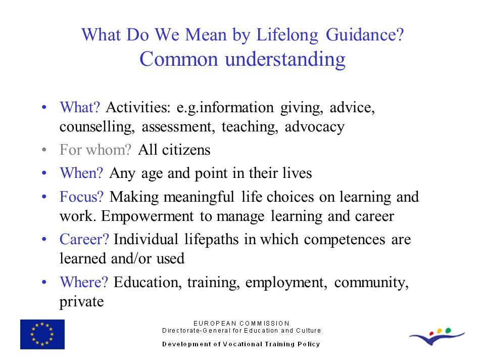 What Do We Mean by Lifelong Guidance? Common understanding What? Activities: e.g.information giving, advice, counselling, assessment, teaching, advoca
