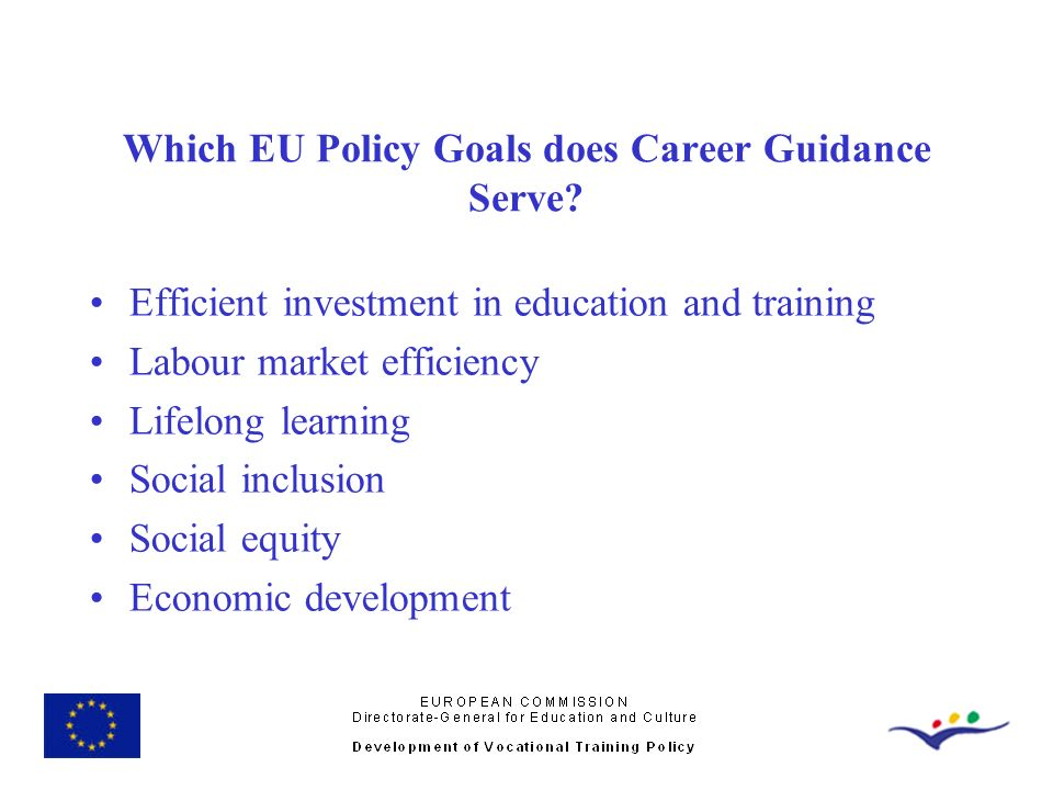 Which EU Policy Goals does Career Guidance Serve? Efficient investment in education and training Labour market efficiency Lifelong learning Social inc
