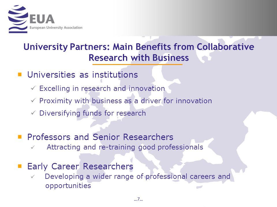 …7… University Partners: Main Benefits from Collaborative Research with Business Universities as institutions Excelling in research and innovation Proximity with business as a driver for innovation Diversifying funds for research Professors and Senior Researchers Attracting and re-training good professionals Early Career Researchers Developing a wider range of professional careers and opportunities