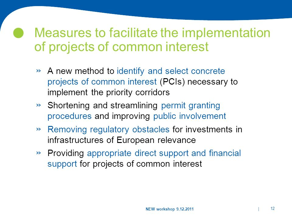 | 12 NEW workshop 9.12.2011 Measures to facilitate the implementation of projects of common interest » A new method to identify and select concrete projects of common interest (PCIs) necessary to implement the priority corridors » Shortening and streamlining permit granting procedures and improving public involvement » Removing regulatory obstacles for investments in infrastructures of European relevance » Providing appropriate direct support and financial support for projects of common interest