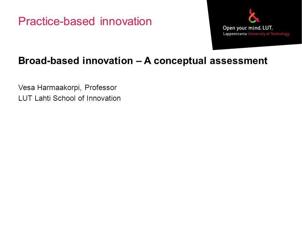Practice-based innovation Broad-based innovation – A conceptual assessment Vesa Harmaakorpi, Professor LUT Lahti School of Innovation