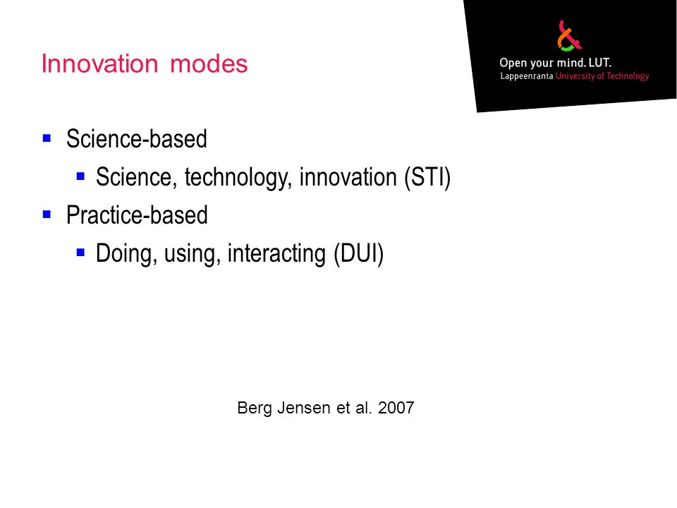 Innovation modes Science-based Science, technology, innovation (STI) Practice-based Doing, using, interacting (DUI) Berg Jensen et al.