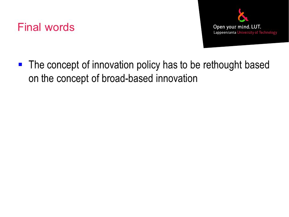 Final words The concept of innovation policy has to be rethought based on the concept of broad-based innovation