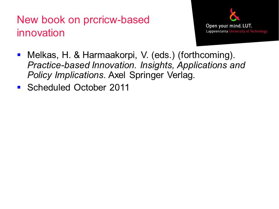 New book on prcricw-based innovation Melkas, H. & Harmaakorpi, V. (eds.) (forthcoming). Practice-based Innovation. Insights, Applications and Policy I