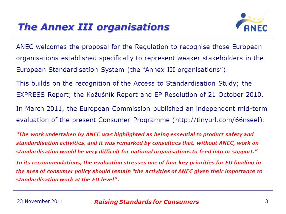 The Annex III organisations 23 November 2011 Raising Standards for Consumers 3 ANEC welcomes the proposal for the Regulation to recognise those European organisations established specifically to represent weaker stakeholders in the European Standardisation System (the Annex III organisations).