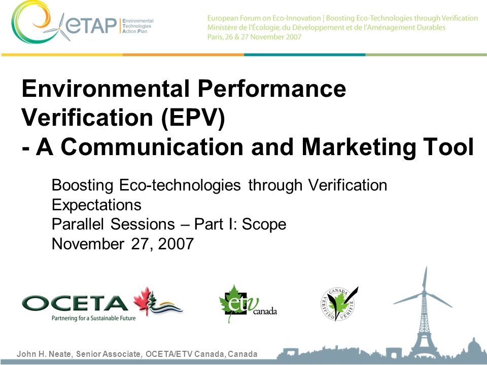 John H. Neate, Senior Associate, OCETA/ETV Canada, Canada Boosting Eco-technologies through Verification Expectations Parallel Sessions – Part I: Scop