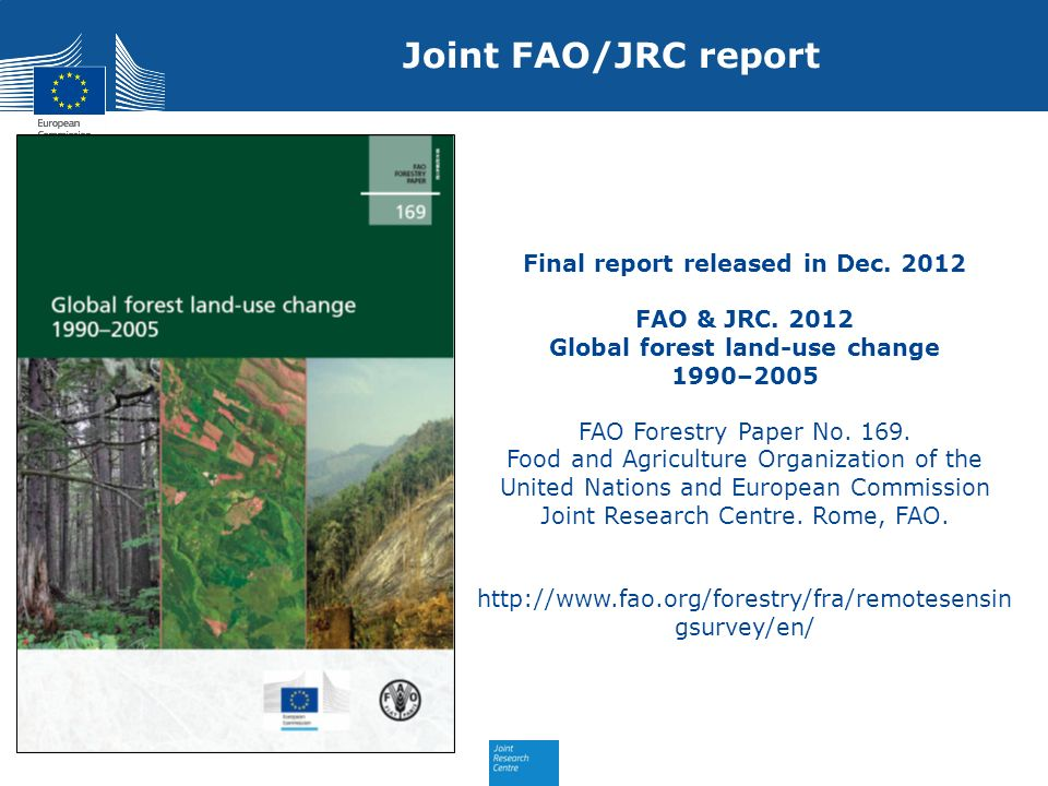 Joint FAO/JRC report Final report released in Dec. 2012 FAO & JRC. 2012 Global forest land-use change 1990–2005 FAO Forestry Paper No. 169. Food and A