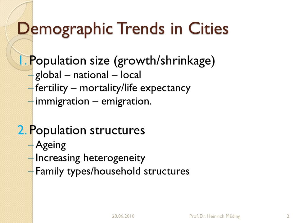 1. Population size (growth/shrinkage) global – national – local fertility – mortality/life expectancy immigration – emigration. 2. Population structur