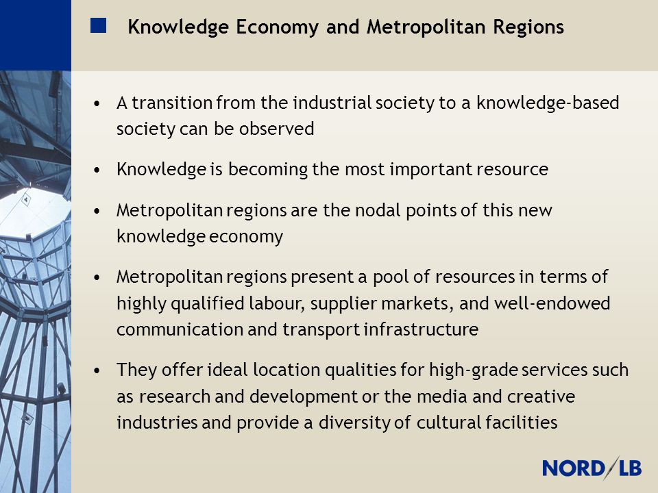 Metropolregion H-BS-GÖ Knowledge Economy and Metropolitan Regions A transition from the industrial society to a knowledge-based society can be observed Knowledge is becoming the most important resource Metropolitan regions are the nodal points of this new knowledge economy Metropolitan regions present a pool of resources in terms of highly qualified labour, supplier markets, and well-endowed communication and transport infrastructure They offer ideal location qualities for high-grade services such as research and development or the media and creative industries and provide a diversity of cultural facilities