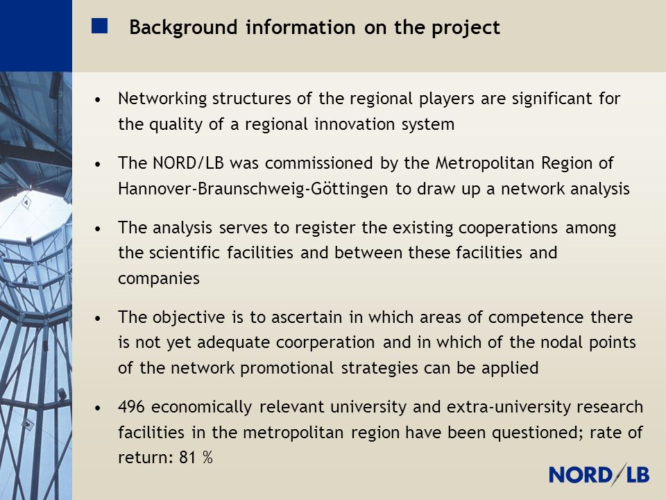 Metropolregion H-BS-GÖ Background information on the project Networking structures of the regional players are significant for the quality of a regional innovation system The NORD/LB was commissioned by the Metropolitan Region of Hannover-Braunschweig-Göttingen to draw up a network analysis The analysis serves to register the existing cooperations among the scientific facilities and between these facilities and companies The objective is to ascertain in which areas of competence there is not yet adequate coorperation and in which of the nodal points of the network promotional strategies can be applied 496 economically relevant university and extra-university research facilities in the metropolitan region have been questioned; rate of return: 81 %