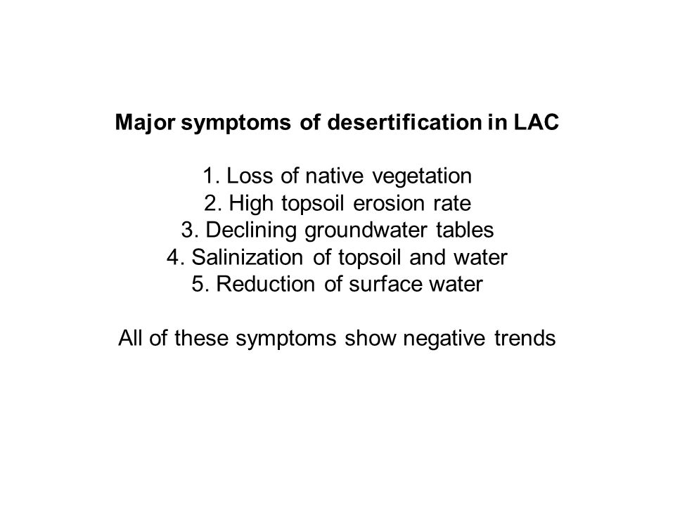Major symptoms of desertification in LAC 1. Loss of native vegetation 2. High topsoil erosion rate 3. Declining groundwater tables 4. Salinization of