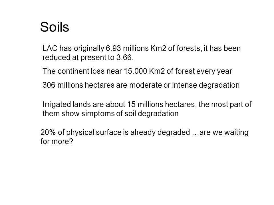 LAC has originally 6.93 millions Km2 of forests, it has been reduced at present to 3.66. The continent loss near 15.000 Km2 of forest every year 306 m
