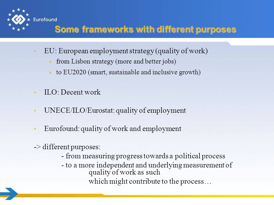Some frameworks with different purposes EU: European employment strategy (quality of work) from Lisbon strategy (more and better jobs) to EU2020 (smart, sustainable and inclusive growth) ILO: Decent work UNECE/ILO/Eurostat: quality of employment Eurofound: quality of work and employment -> different purposes: - from measuring progress towards a political process - to a more independent and underlying measurement of quality of work as such which might contribute to the process…