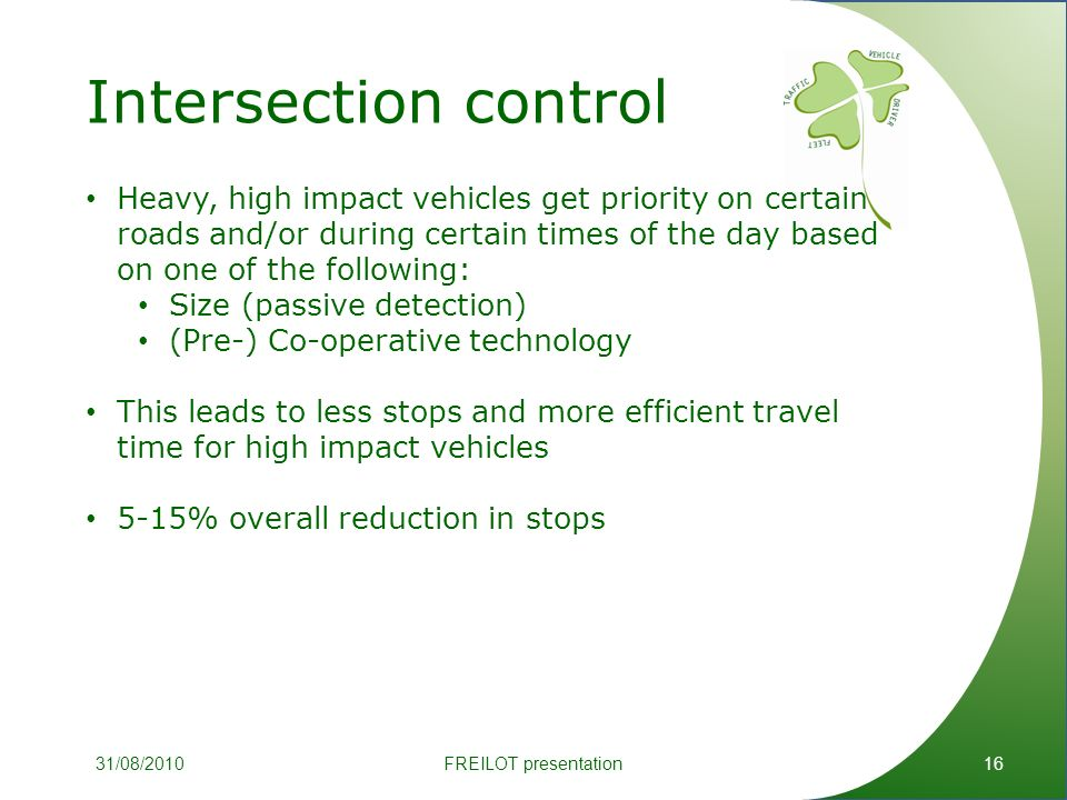 Intersection control 16 Heavy, high impact vehicles get priority on certain roads and/or during certain times of the day based on one of the following: Size (passive detection) (Pre-) Co-operative technology This leads to less stops and more efficient travel time for high impact vehicles 5-15% overall reduction in stops FREILOT presentation31/08/2010