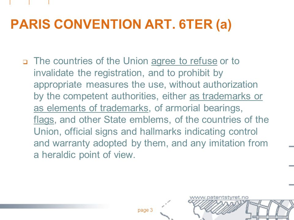 page 3 PARIS CONVENTION ART. 6TER (a) The countries of the Union agree to refuse or to invalidate the registration, and to prohibit by appropriate mea