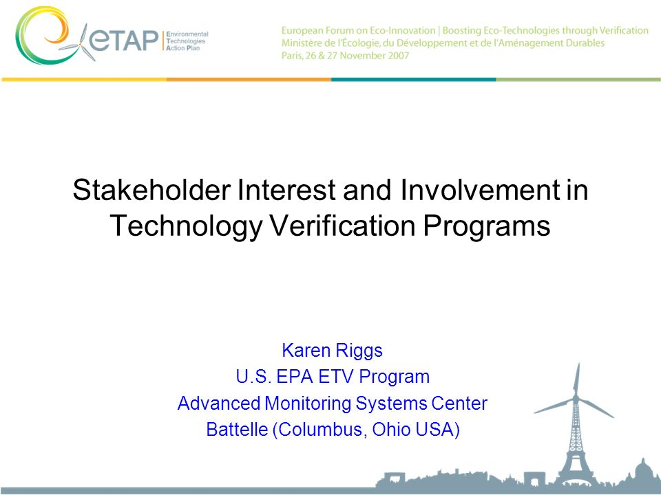 Stakeholder Interest and Involvement in Technology Verification Programs Karen Riggs U.S. EPA ETV Program Advanced Monitoring Systems Center Battelle