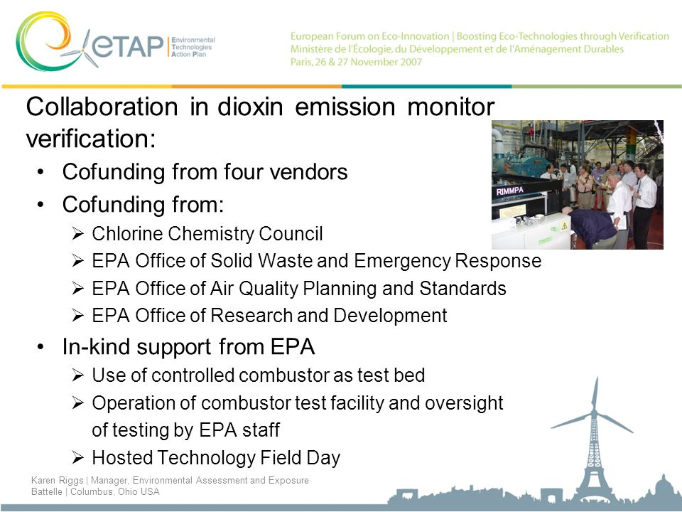 Collaboration in dioxin emission monitor verification: Cofunding from four vendors Cofunding from: Chlorine Chemistry Council EPA Office of Solid Waste and Emergency Response EPA Office of Air Quality Planning and Standards EPA Office of Research and Development In-kind support from EPA Use of controlled combustor as test bed Operation of combustor test facility and oversight of testing by EPA staff Hosted Technology Field Day Karen Riggs | Manager, Environmental Assessment and Exposure Battelle | Columbus, Ohio USA