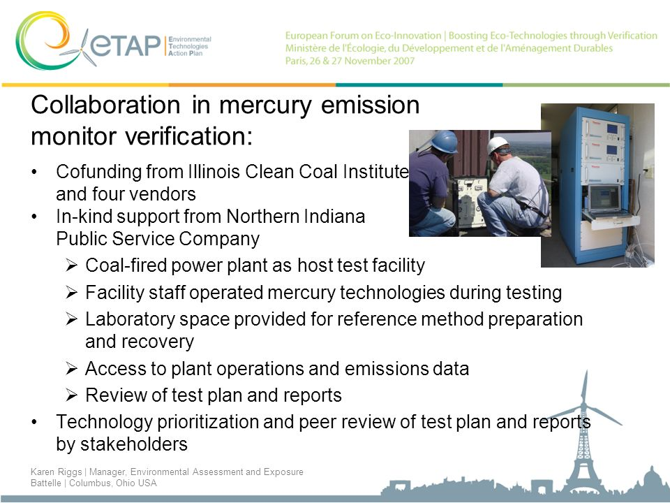 Collaboration in mercury emission monitor verification: Cofunding from Illinois Clean Coal Institute and four vendors In-kind support from Northern Indiana Public Service Company Coal-fired power plant as host test facility Facility staff operated mercury technologies during testing Laboratory space provided for reference method preparation and recovery Access to plant operations and emissions data Review of test plan and reports Technology prioritization and peer review of test plan and reports by stakeholders Karen Riggs | Manager, Environmental Assessment and Exposure Battelle | Columbus, Ohio USA