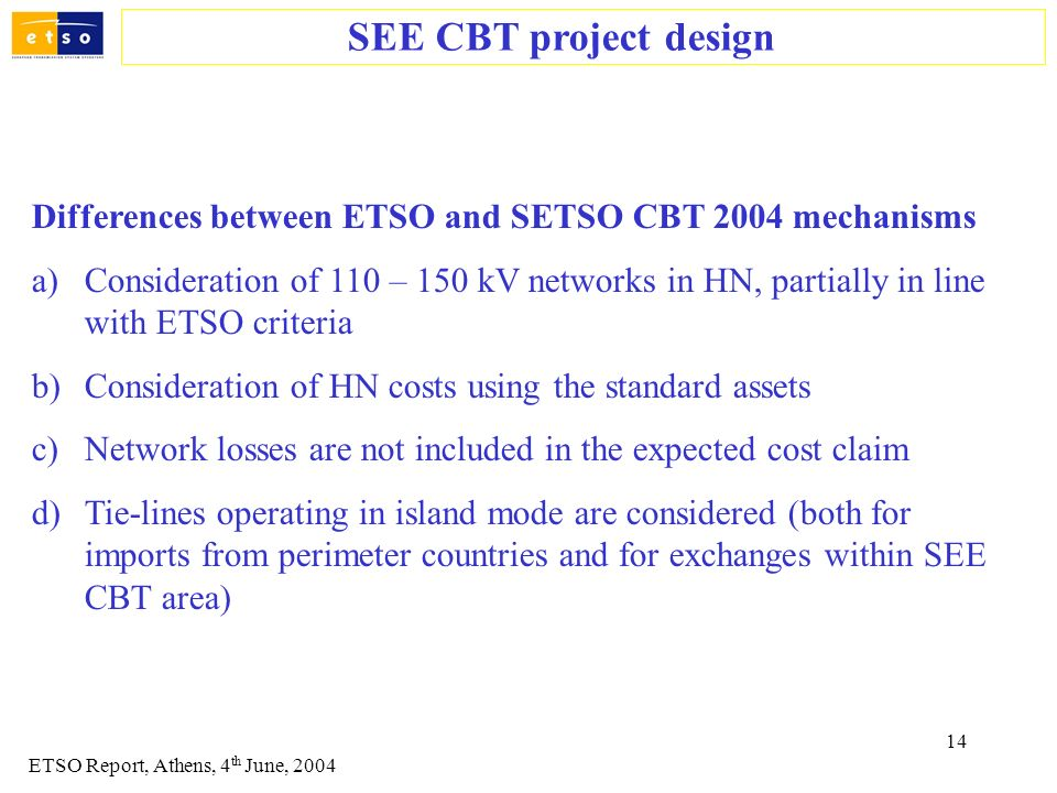 14 Differences between ETSO and SETSO CBT 2004 mechanisms a)Consideration of 110 – 150 kV networks in HN, partially in line with ETSO criteria b)Consi