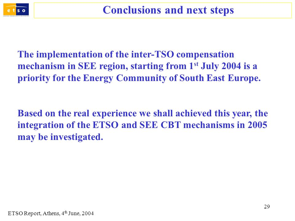 29 Conclusions and next steps ETSO Report, Athens, 4 th June, 2004 The implementation of the inter-TSO compensation mechanism in SEE region, starting