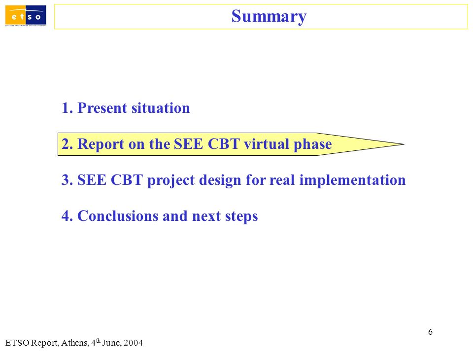 6 ETSO Report, Athens, 4 th June, 2004 Summary 1. Present situation 2. Report on the SEE CBT virtual phase 3. SEE CBT project design for real implemen