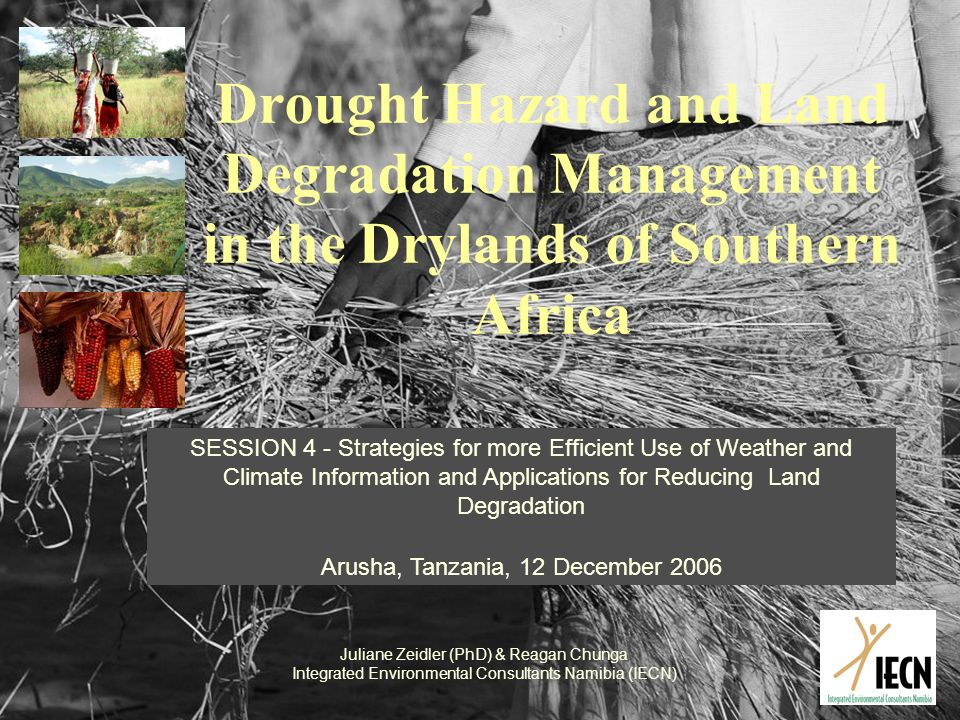 Drought Hazard and Land Degradation Management in the Drylands of Southern Africa SESSION 4 - Strategies for more Efficient Use of Weather and Climate Information and Applications for Reducing Land Degradation Arusha, Tanzania, 12 December 2006 Juliane Zeidler (PhD) & Reagan Chunga Integrated Environmental Consultants Namibia (IECN)