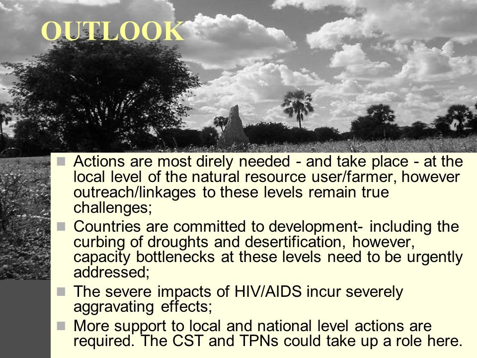 OUTLOOK Actions are most direly needed - and take place - at the local level of the natural resource user/farmer, however outreach/linkages to these levels remain true challenges; Countries are committed to development- including the curbing of droughts and desertification, however, capacity bottlenecks at these levels need to be urgently addressed; The severe impacts of HIV/AIDS incur severely aggravating effects; More support to local and national level actions are required.