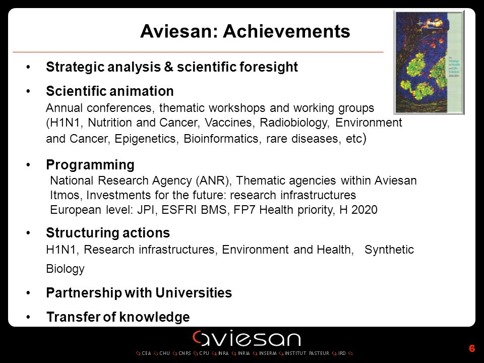 6 Aviesan: Achievements Strategic analysis & scientific foresight Scientific animation Annual conferences, thematic workshops and working groups (H1N1, Nutrition and Cancer, Vaccines, Radiobiology, Environment and Cancer, Epigenetics, Bioinformatics, rare diseases, etc ) Programming National Research Agency (ANR), Thematic agencies within Aviesan Itmos, Investments for the future: research infrastructures European level: JPI, ESFRI BMS, FP7 Health priority, H 2020 Structuring actions H1N1, Research infrastructures, Environment and Health,Synthetic Biology Partnership with Universities Transfer of knowledge