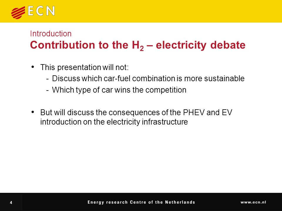 4 Introduction Contribution to the H 2 – electricity debate This presentation will not: Discuss which car-fuel combination is more sustainable Which type of car wins the competition But will discuss the consequences of the PHEV and EV introduction on the electricity infrastructure