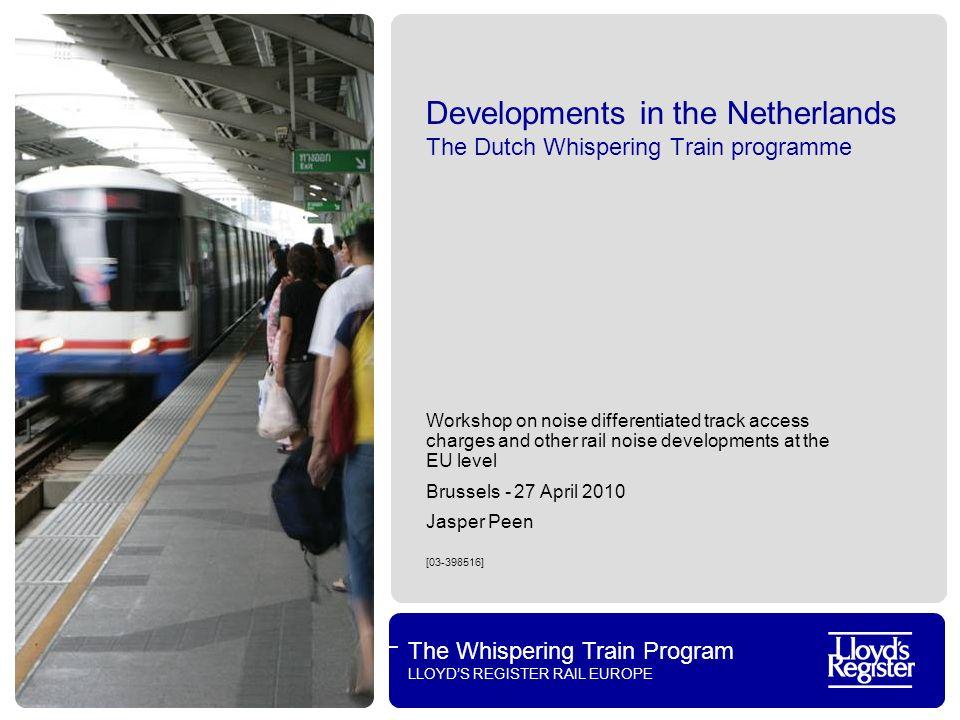 The Whispering Train Program LLOYDS REGISTER RAIL EUROPE Developments in the Netherlands The Dutch Whispering Train programme Workshop on noise differ